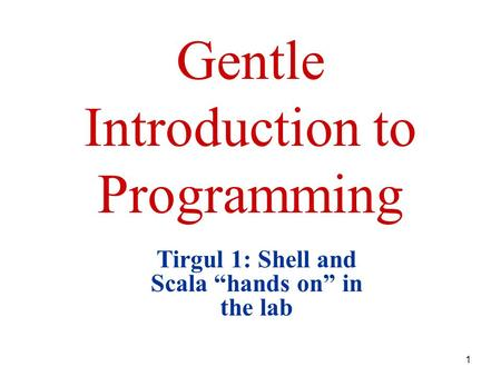 "1 Gentle Introduction to Programming Tirgul 1: Shell and Scala ""hands on"" in the lab."
