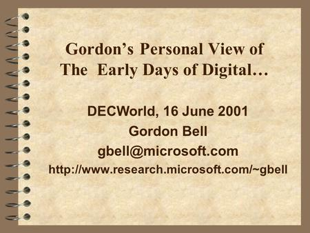 Gordon's Personal View of The Early Days of Digital… DECWorld, 16 June 2001 Gordon Bell
