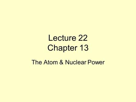 Lecture 22 Chapter 13 The Atom & Nuclear Power. Thoughts on Chapter 13 From what we have studied to date, we are indeed entering a new era of alternative.