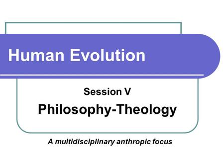 Human Evolution Session V Philosophy-Theology A multidisciplinary anthropic focus.