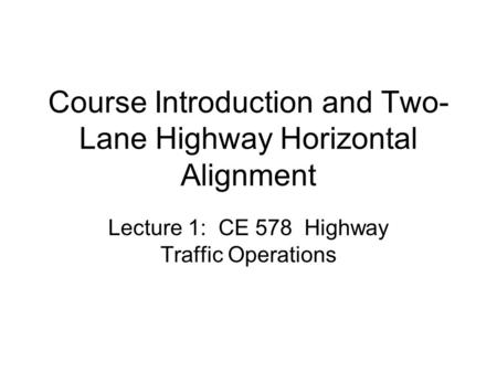 Course Introduction and Two- Lane Highway Horizontal Alignment Lecture 1: CE 578 Highway Traffic Operations.