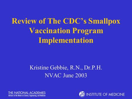 Review of The CDC's Smallpox Vaccination Program Implementation Kristine Gebbie, R.N., Dr.P.H. NVAC June 2003.