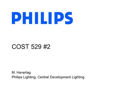 M. Haverlag Philips Lighting, Central Development Lighting COST 529 #2.