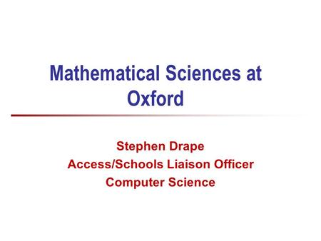 Mathematical Sciences at Oxford Stephen Drape Access/Schools Liaison Officer Computer Science.