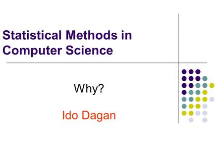 Statistical Methods in Computer Science Why? Ido Dagan.