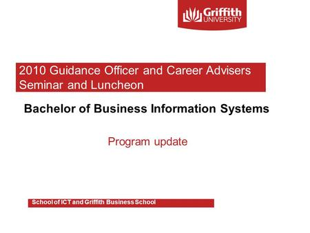 Bachelor of Business Information Systems Program update School of ICT and Griffith Business School 2010 Guidance Officer and Career Advisers Seminar and.