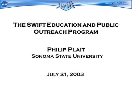 The Swift Education and Public Outreach Program Philip Plait Sonoma State University July 21, 2003.