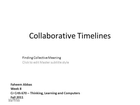 Click to edit Master subtitle style 11/7/11 Collaborative Timelines Finding Collective Meaning Faheem Abbas Week 8 Cr Crth 670 – Thinking, Learning and.