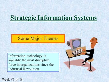 Strategic Information Systems Some Major Themes Week #1 pt. B Information technology is arguably the most disruptive force in organizations since the Industrial.