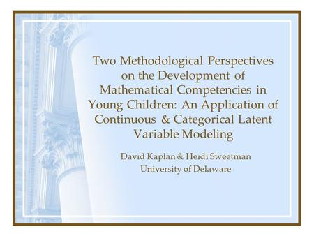 David Kaplan & Heidi Sweetman University of Delaware Two Methodological Perspectives on the Development of Mathematical Competencies in Young Children: