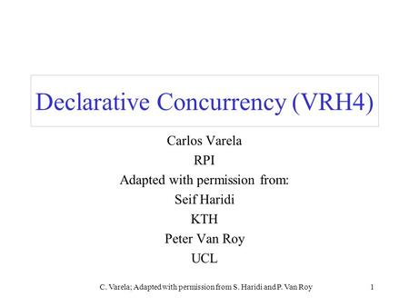 C. Varela; Adapted with permission from S. Haridi and P. Van Roy1 Declarative Concurrency (VRH4) Carlos Varela RPI Adapted with permission from: Seif Haridi.