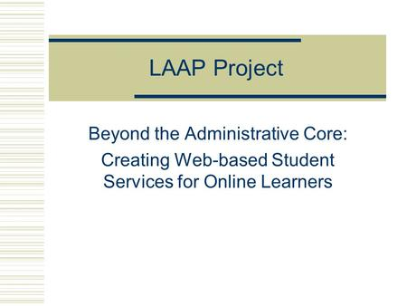 LAAP Project Beyond the Administrative Core: Creating Web-based Student Services for Online Learners.