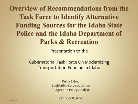 Presentation to the Gubernatorial Task Force On Modernizing Transportation Funding In Idaho Keith Bybee Legislative Services Office Budget and Policy Analysis.