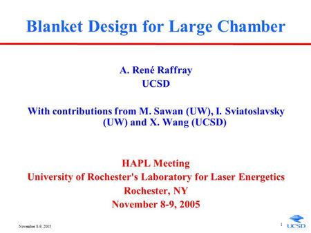 November 8-9, 2005 1 Blanket Design for Large Chamber A. René Raffray UCSD With contributions from M. Sawan (UW), I. Sviatoslavsky (UW) and X. Wang (UCSD)