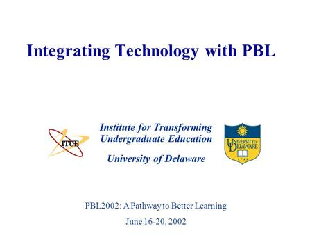 University of Delaware PBL2002: A Pathway to Better Learning June 16-20, 2002 Integrating Technology with PBL Institute for Transforming Undergraduate.