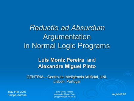 Reductio ad Absurdum Argumentation in Normal Logic Programs Luís Moniz Pereira and Alexandre Miguel Pinto CENTRIA – Centro de Inteligência Artificial,