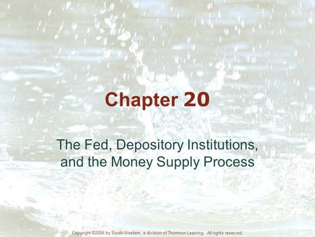 Chapter 20 The Fed, Depository Institutions, and the Money Supply Process Copyright ©2006 by South-Western, a division of Thomson Learning. All rights.