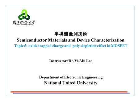 半導體量測技術 Semiconductor Materials and Device Characterization Topic 5: oxide trapped charge and poly-depletion effect in MOSFET Instructor: Dr. Yi-Mu Lee.