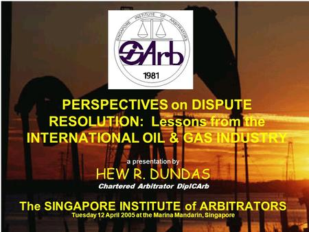 PERSPECTIVES on DISPUTE RESOLUTION: Lessons from the INTERNATIONAL OIL & GAS INDUSTRY a presentation by HEW R. DUNDAS Chartered Arbitrator DipICArb The.