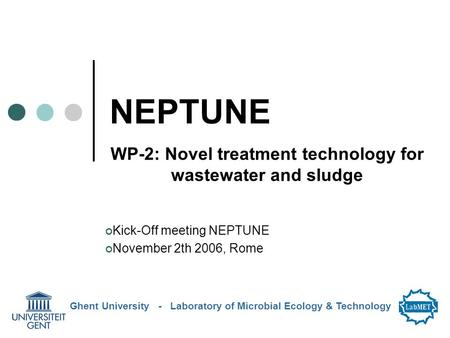 NEPTUNE WP-2: Novel treatment technology for wastewater and sludge Ghent University - Laboratory of Microbial Ecology & Technology Kick-Off meeting NEPTUNE.
