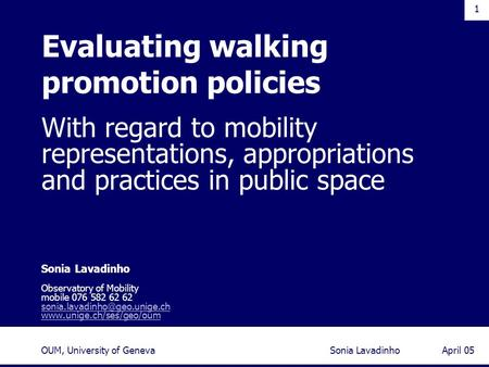 1 April 05Sonia LavadinhoOUM, University of Geneva With regard to mobility representations, appropriations and practices in public space Sonia Lavadinho.