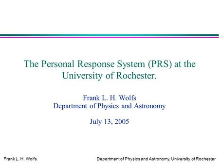 Frank L. H. WolfsDepartment of Physics and Astronomy, University of Rochester The Personal Response System (PRS) at the University of Rochester. Frank.