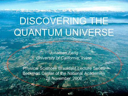 DISCOVERING THE QUANTUM UNIVERSE Jonathan Feng University of California, Irvine Physical Sciences Breakfast Lecture Series Beckman Center of the National.