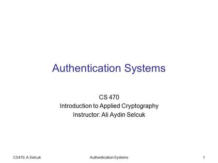 CS470, A.SelcukAuthentication Systems1 CS 470 Introduction to Applied Cryptography Instructor: Ali Aydin Selcuk.