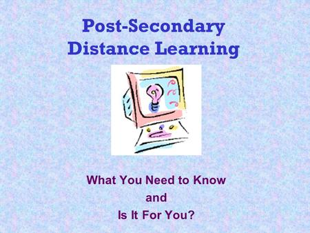 Post-Secondary Distance Learning What You Need to Know and Is It For You?