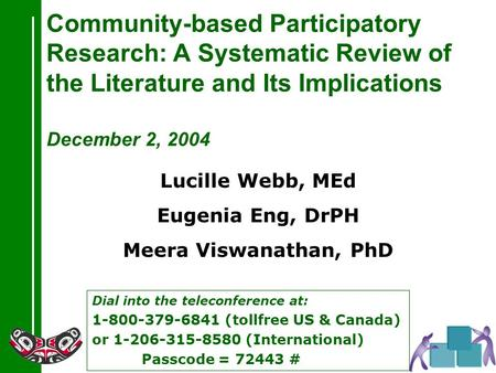 Dial into the teleconference at: 1-800-379-6841 (tollfree US & Canada) or 1-206-315-8580 (International) Passcode = 72443 # Community-based Participatory.