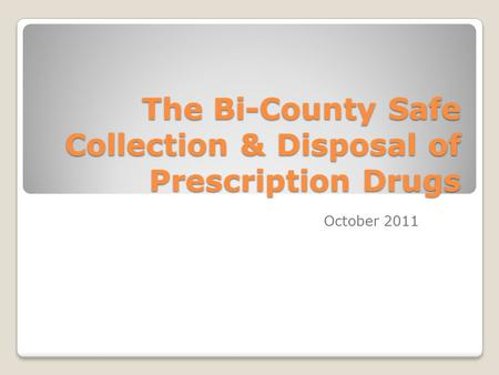 The Bi-County Safe Collection & Disposal of Prescription Drugs October 2011.