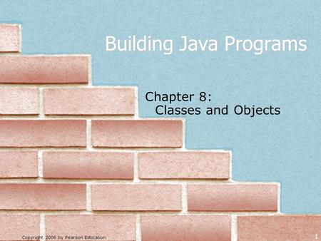 Copyright 2006 by Pearson Education 1 Building Java Programs Chapter 8: Classes and Objects.