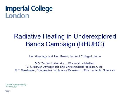Page 1 Radiative Heating in Underexplored Bands Campaign (RHUBC) Neil Humpage and Paul Green, Imperial College London D.D. Turner, University of Wisconsin.