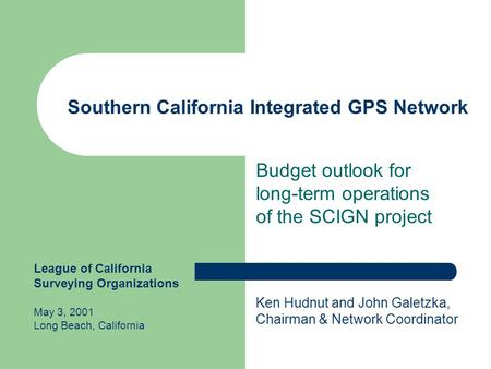 Southern California Integrated GPS Network Budget outlook for long-term operations of the SCIGN project Ken Hudnut and John Galetzka, Chairman & Network.
