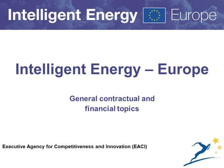 Executive Agency for Competitiveness and Innovation (EACI) Intelligent Energy – Europe General contractual and financial topics.