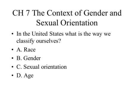 CH 7 The Context of Gender and Sexual Orientation In the United States what is the way we classify ourselves? A. Race B. Gender C. Sexual orientation D.