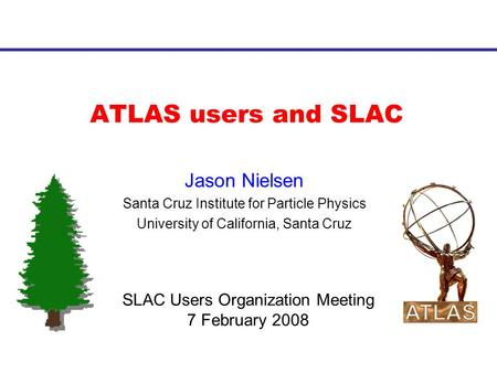 ATLAS users and SLAC Jason Nielsen Santa Cruz Institute for Particle Physics University of California, Santa Cruz SLAC Users Organization Meeting 7 February.
