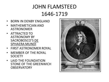 JOHN FLAMSTEED 1646-1719 BORN IN DENBY ENGLAND MATHEMETICIAN AND ASTRONOMER ATTRACTED TO ASTRONOMY BY SACROBOSCO'S DE SPHAERA MUNDI FIRST ASTRONOMER ROYAL.