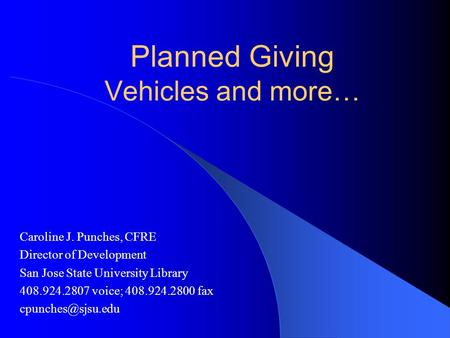 Planned Giving Vehicles and more… Caroline J. Punches, CFRE Director of Development San Jose State University Library 408.924.2807 voice; 408.924.2800.