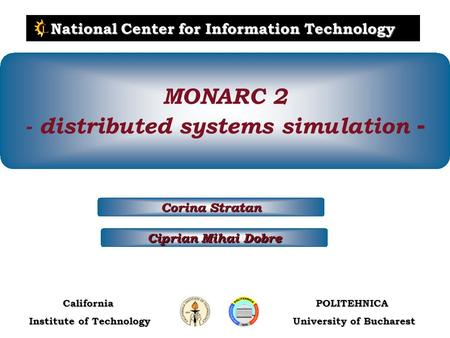 POLITEHNICA University of Bucharest California Institute of Technology National Center for Information Technology Ciprian Mihai Dobre Corina Stratan MONARC.