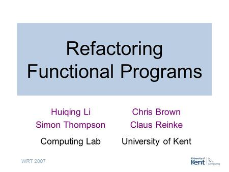 WRT 2007 Refactoring Functional Programs Huiqing Li Simon Thompson Computing Lab Chris Brown Claus Reinke University of Kent.