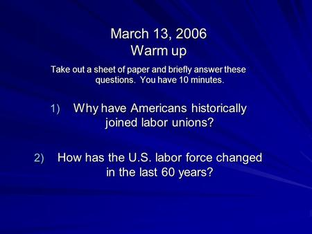 March 13, 2006 Warm up Take out a sheet of paper and briefly answer these questions. You have 10 minutes. 1) Why have Americans historically joined labor.