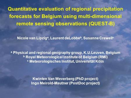Quantitative evaluation of regional precipitation forecasts for Belgium using multi-dimensional remote sensing observations (QUEST-B) Nicole van Lipzig.