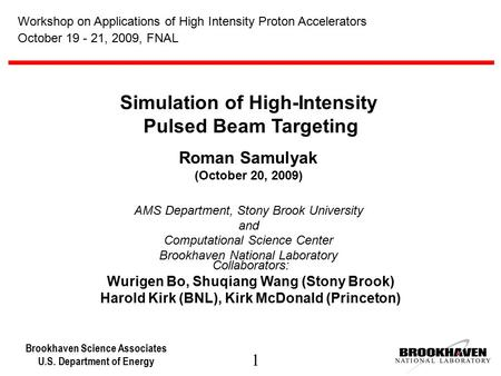 Brookhaven Science Associates U.S. Department of Energy 1 Simulation of High-Intensity Pulsed Beam Targeting Roman Samulyak (October 20, 2009) AMS Department,