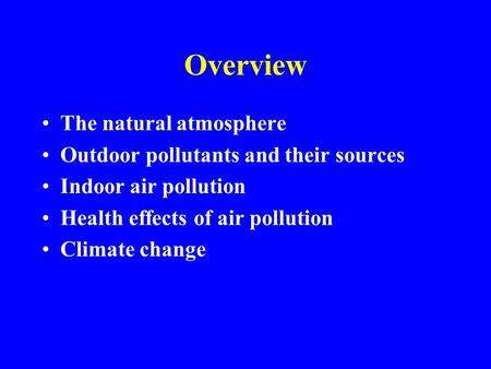 Overview The natural atmosphere Outdoor pollutants and their sources Indoor air pollution Health effects of air pollution Climate change.
