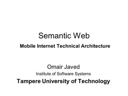 Semantic Web Mobile Internet Technical Architecture Omair Javed Institute of Software Systems Tampere University of Technology.