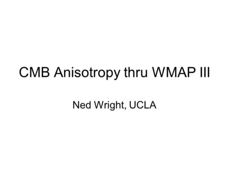 CMB Anisotropy thru WMAP III Ned Wright, UCLA. True Contrast CMB Sky 33, 41 & 94 GHz as RGB, 0-4 K scale.