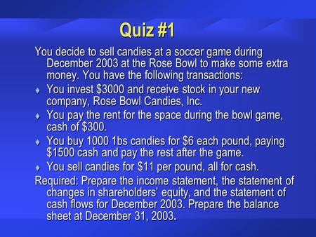 Quiz #1 You decide to sell candies at a soccer game during December 2003 at the Rose Bowl to make some extra money. You have the following transactions: