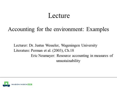 Lecture Accounting for the environment: Examples Lecturer: Dr. Justus Wesseler, Wageningen University Literature:Perman et al. (2003), Ch.18 Eric Neumayer: