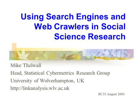 Using Search Engines and Web Crawlers in Social Science Research Mike Thelwall Head, Statistical Cybermetrics Research Group University of Wolverhampton,